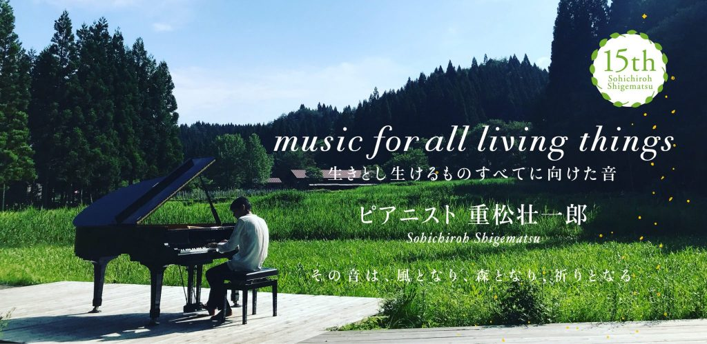 生きとし生けるものに向けた音 ピアニスト重松壮一郎 その音は、風となり、森となり、祈りとなる